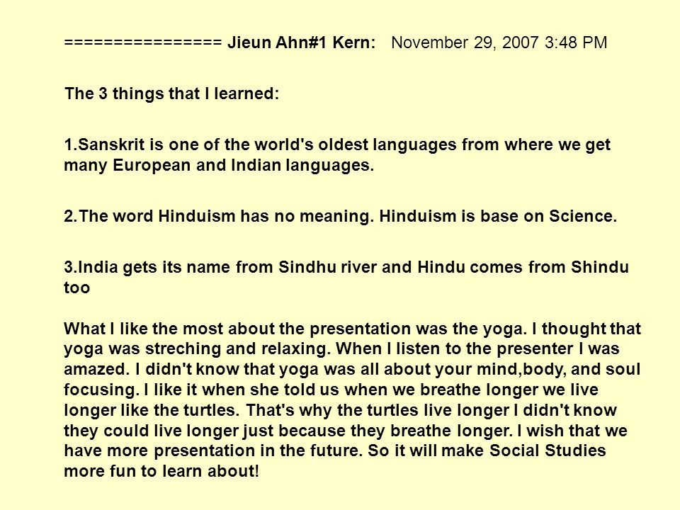 ================ Jieun Ahn#1 Kern: November 29, 2007 3:48 PM The 3 things that I learned: 1.Sanskrit is one of the world s oldest languages from where we get many European and Indian languages.