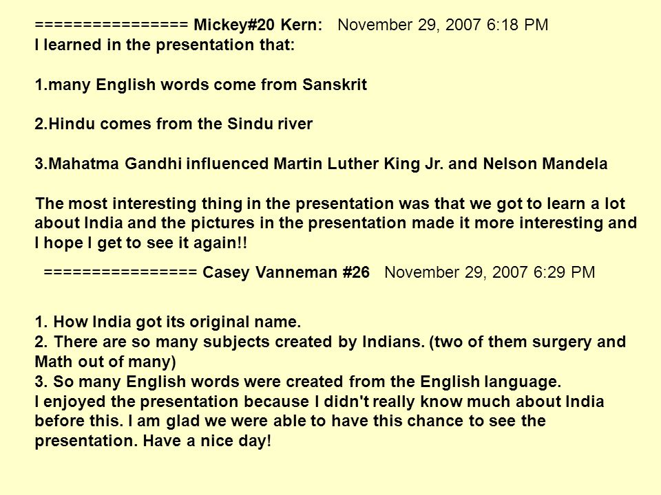 ================ Mickey#20 Kern: November 29, 2007 6:18 PM I learned in the presentation that: 1.many English words come from Sanskrit 2.Hindu comes from the Sindu river 3.Mahatma Gandhi influenced Martin Luther King Jr.