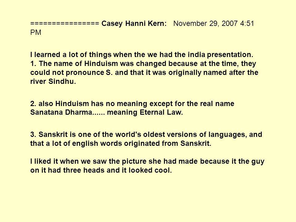 ================ Casey Hanni Kern: November 29, 2007 4:51 PM I learned a lot of things when the we had the india presentation.