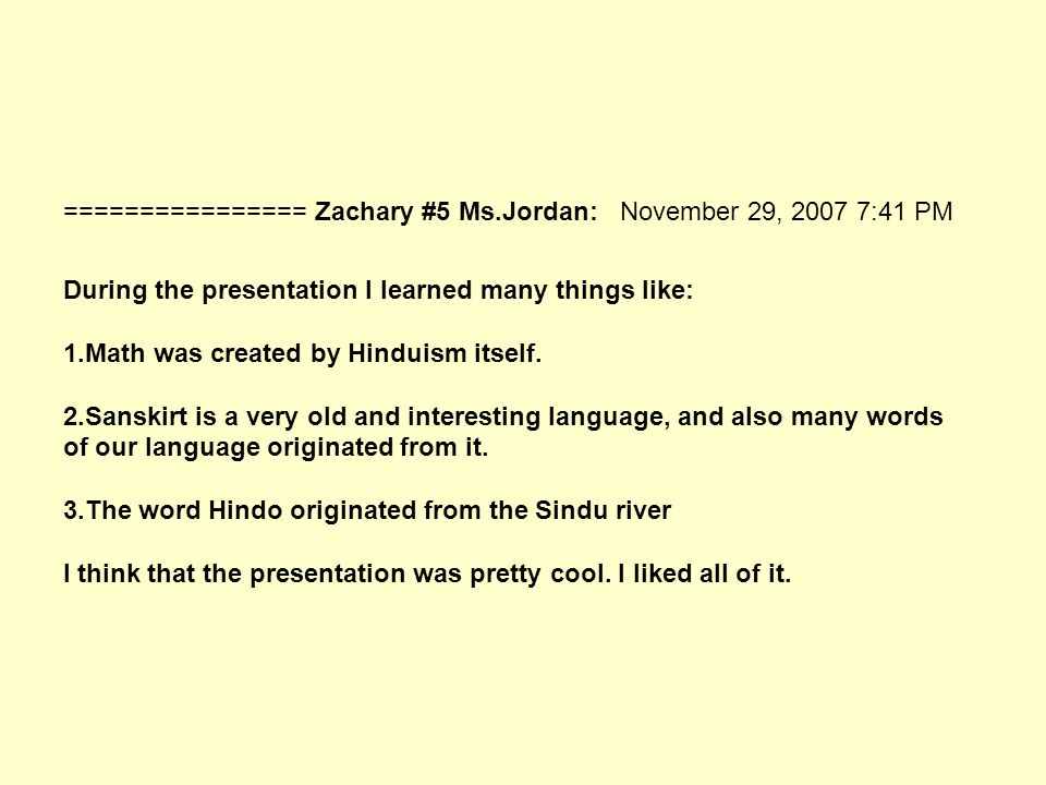 ================ Zachary #5 Ms.Jordan: November 29, 2007 7:41 PM During the presentation I learned many things like: 1.Math was created by Hinduism itself.
