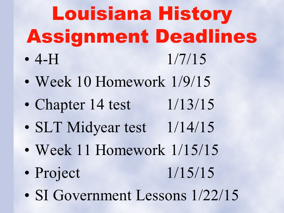 Louisiana History Assignment Deadlines 4-H 1/7/15 Week 10 Homework 1/9/15 Chapter 14 test1/13/15 SLT Midyear test1/14/15 Week 11 Homework 1/15/15 Project 1/15/15 SI Government Lessons 1/22/15