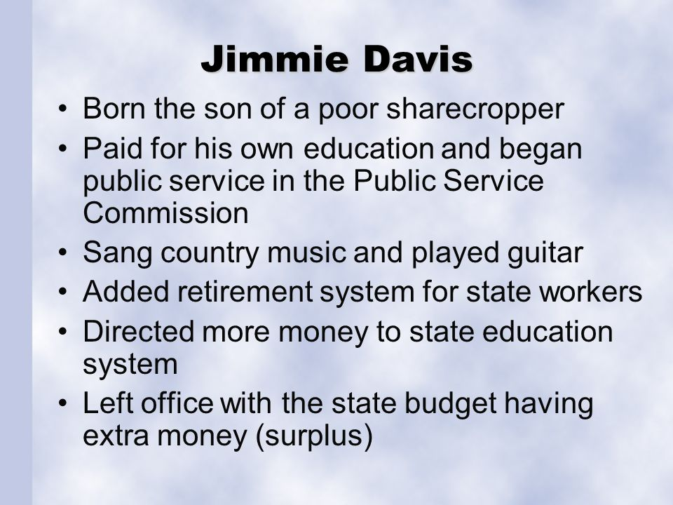 Jimmie Davis Born the son of a poor sharecropper Paid for his own education and began public service in the Public Service Commission Sang country music and played guitar Added retirement system for state workers Directed more money to state education system Left office with the state budget having extra money (surplus)