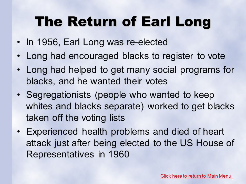 The Return of Earl Long In 1956, Earl Long was re-elected Long had encouraged blacks to register to vote Long had helped to get many social programs for blacks, and he wanted their votes Segregationists (people who wanted to keep whites and blacks separate) worked to get blacks taken off the voting lists Experienced health problems and died of heart attack just after being elected to the US House of Representatives in 1960 Click here to return to Main Menu.