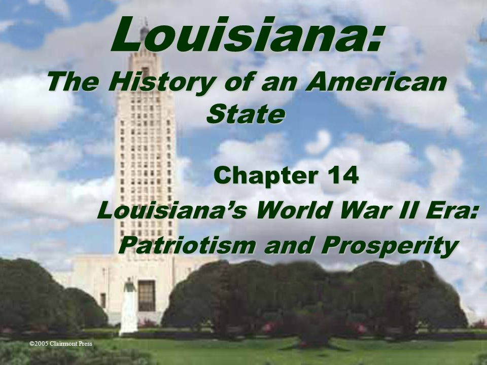 Louisiana: The History of an American State Chapter 14 Louisiana's World War II Era: Patriotism and Prosperity ©2005 Clairmont Press