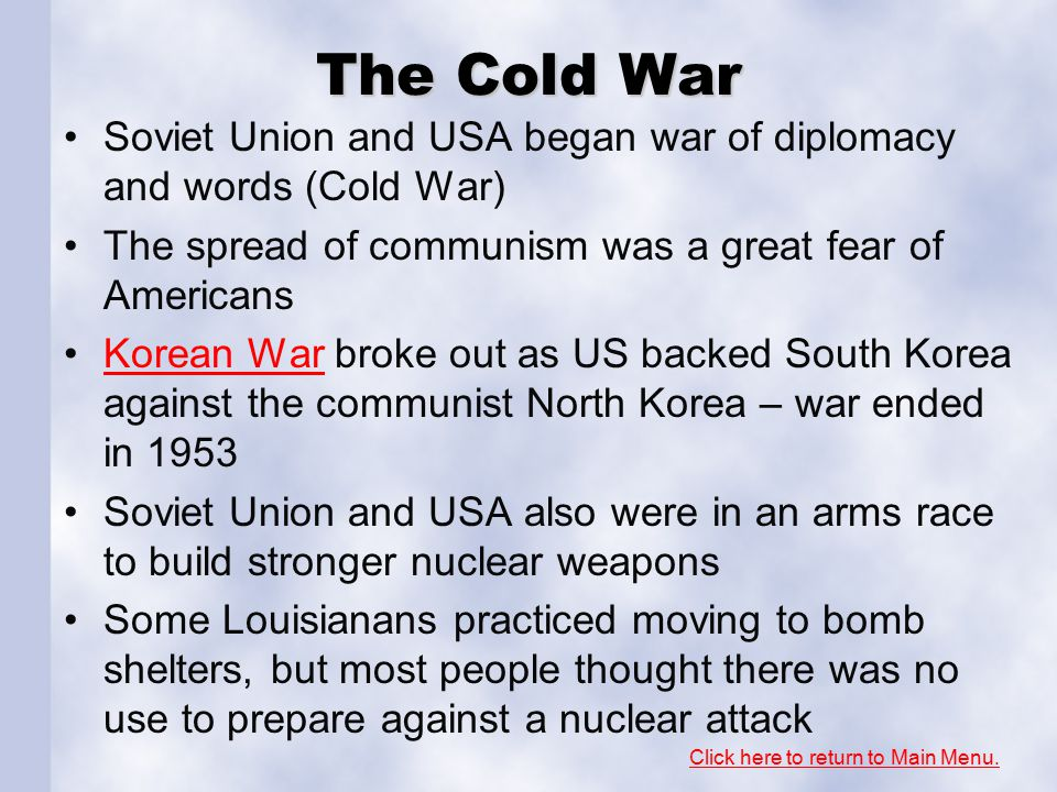 The Cold War Soviet Union and USA began war of diplomacy and words (Cold War) The spread of communism was a great fear of Americans Korean War broke out as US backed South Korea against the communist North Korea – war ended in 1953Korean War Soviet Union and USA also were in an arms race to build stronger nuclear weapons Some Louisianans practiced moving to bomb shelters, but most people thought there was no use to prepare against a nuclear attack Click here to return to Main Menu.