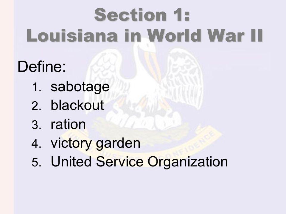 Section 1: Louisiana in World War II Define: 1. sabotage 2.