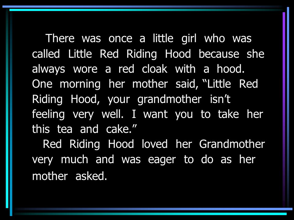 There was once a little girl who was called Little Red Riding Hood because she always wore a red cloak with a hood.