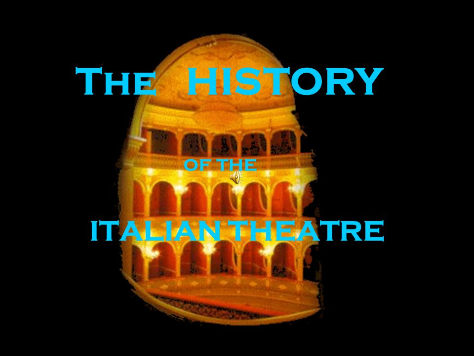 ITALIAN THEATRE The HISTORY of the