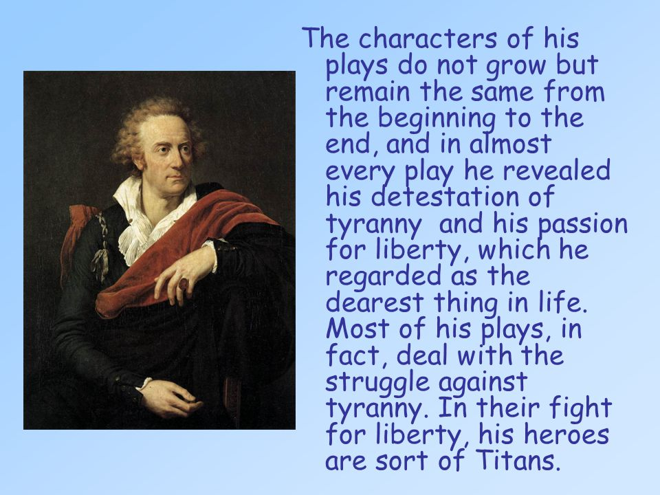 The characters of his plays do not grow but remain the same from the beginning to the end, and in almost every play he revealed his detestation of tyranny and his passion for liberty, which he regarded as the dearest thing in life.