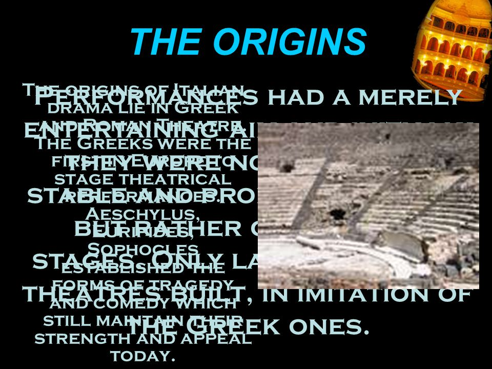THE ORIGINS The origins of Italian drama lie in Greek and Roman Theatre.