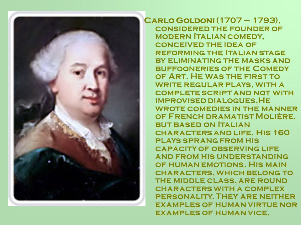 Carlo Goldoni (1707 – 1793), considered the founder of modern Italian comedy, conceived the idea of reforming the Italian stage by eliminating the masks and buffooneries of the Comedy of Art.