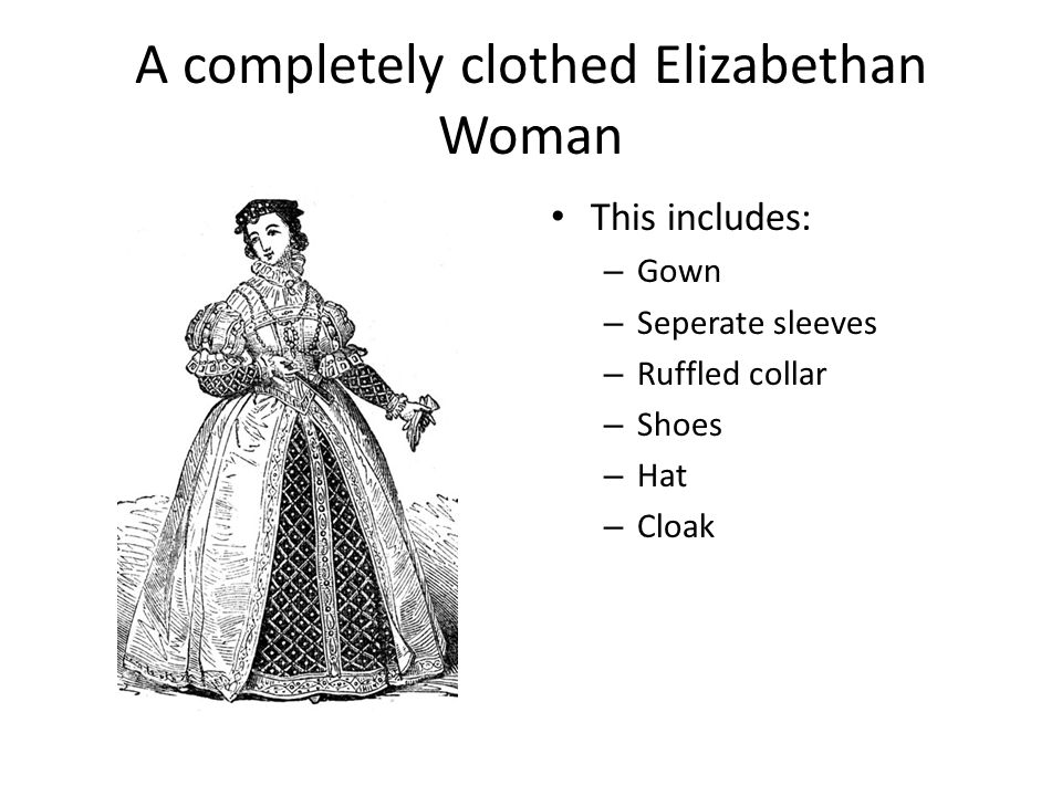 A completely clothed Elizabethan Woman This includes: – Gown – Seperate sleeves – Ruffled collar – Shoes – Hat – Cloak