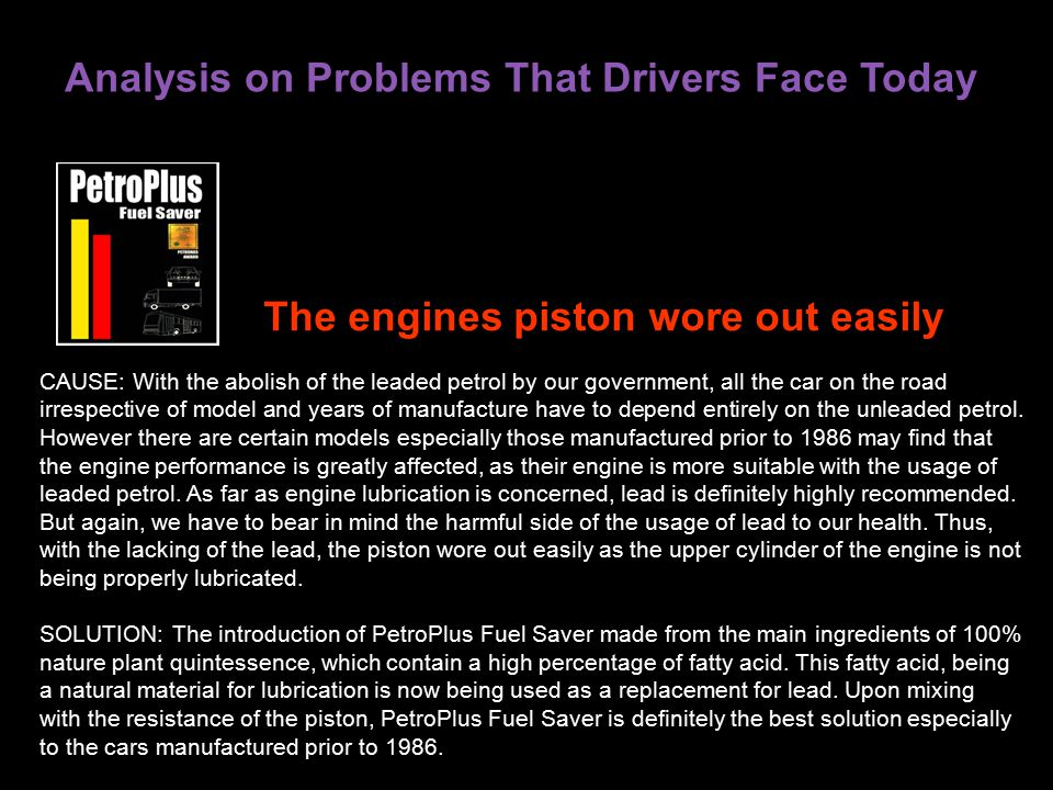 Analysis on Problems That Drivers Face Today CAUSE: With the abolish of the leaded petrol by our government, all the car on the road irrespective of model and years of manufacture have to depend entirely on the unleaded petrol.