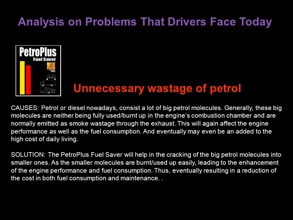 Analysis on Problems That Drivers Face Today CAUSES: Petrol or diesel nowadays, consist a lot of big petrol molecules.