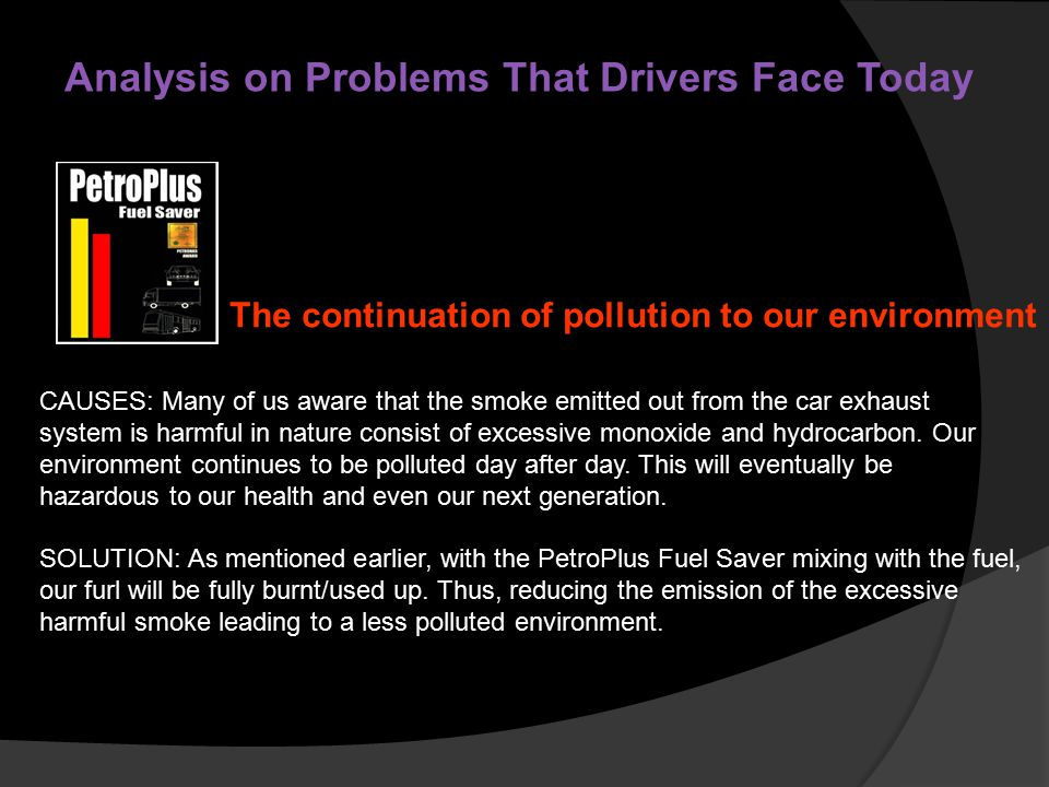 Analysis on Problems That Drivers Face Today CAUSES: Many of us aware that the smoke emitted out from the car exhaust system is harmful in nature consist of excessive monoxide and hydrocarbon.