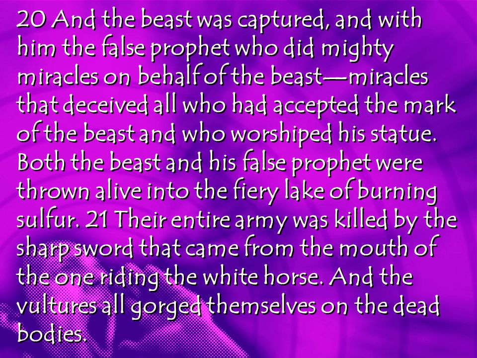 20 And the beast was captured, and with him the false prophet who did mighty miracles on behalf of the beast—miracles that deceived all who had accepted the mark of the beast and who worshiped his statue.