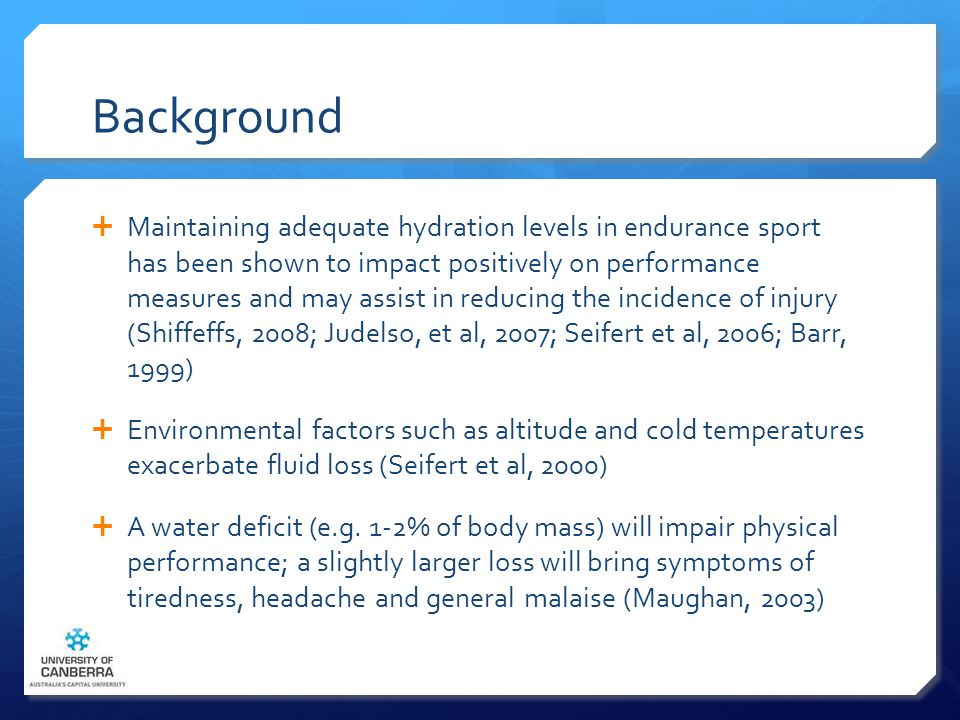 Background  Maintaining adequate hydration levels in endurance sport has been shown to impact positively on performance measures and may assist in reducing the incidence of injury (Shiffeffs, 2008; Judelso, et al, 2007; Seifert et al, 2006; Barr, 1999)  Environmental factors such as altitude and cold temperatures exacerbate fluid loss (Seifert et al, 2000)  A water deficit (e.g.
