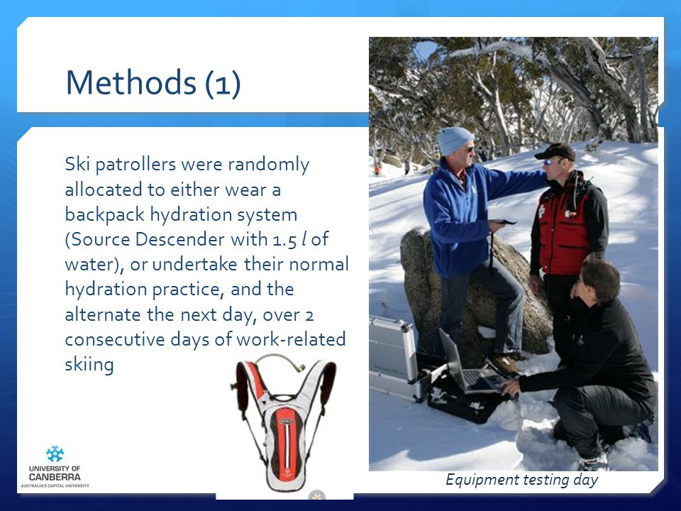 Methods (1) Ski patrollers were randomly allocated to either wear a backpack hydration system (Source Descender with 1.5 l of water), or undertake their normal hydration practice, and the alternate the next day, over 2 consecutive days of work-related skiing Equipment testing day