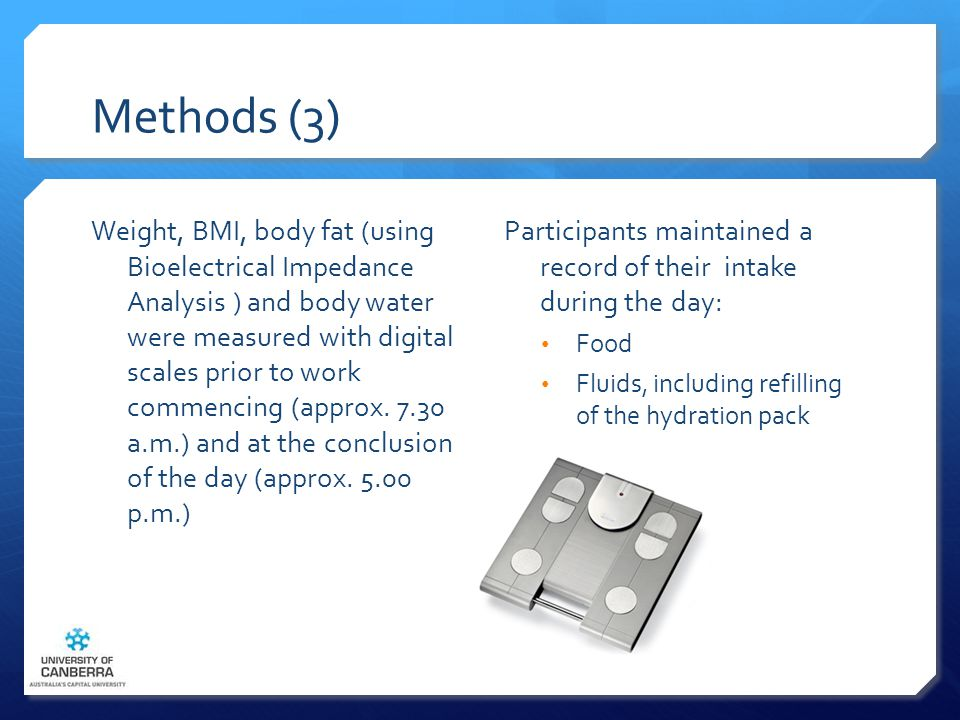 Methods (3) Weight, BMI, body fat (using Bioelectrical Impedance Analysis ) and body water were measured with digital scales prior to work commencing (approx.