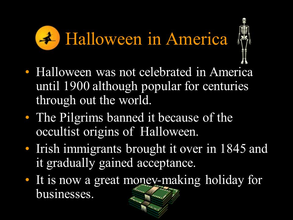 10 Halloween in America Halloween was not celebrated in America until 1900 although popular for centuries through out the world.