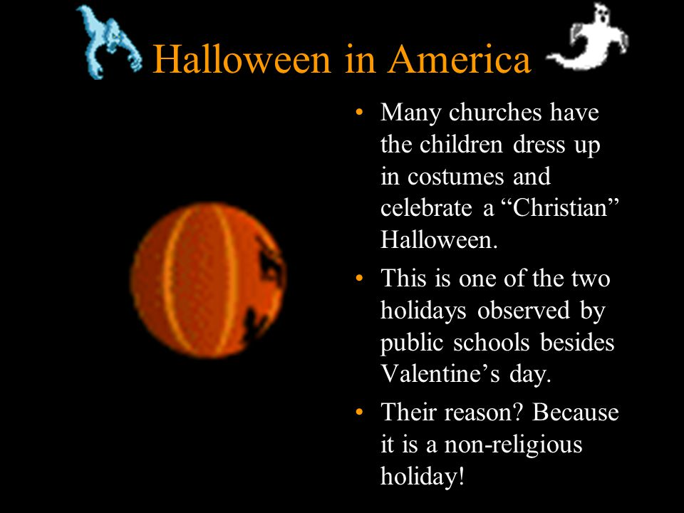 11 Halloween in America Many churches have the children dress up in costumes and celebrate a Christian Halloween.