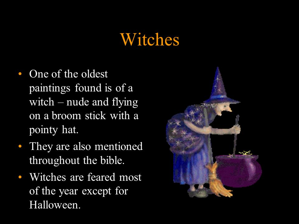 7 Witches One of the oldest paintings found is of a witch – nude and flying on a broom stick with a pointy hat.