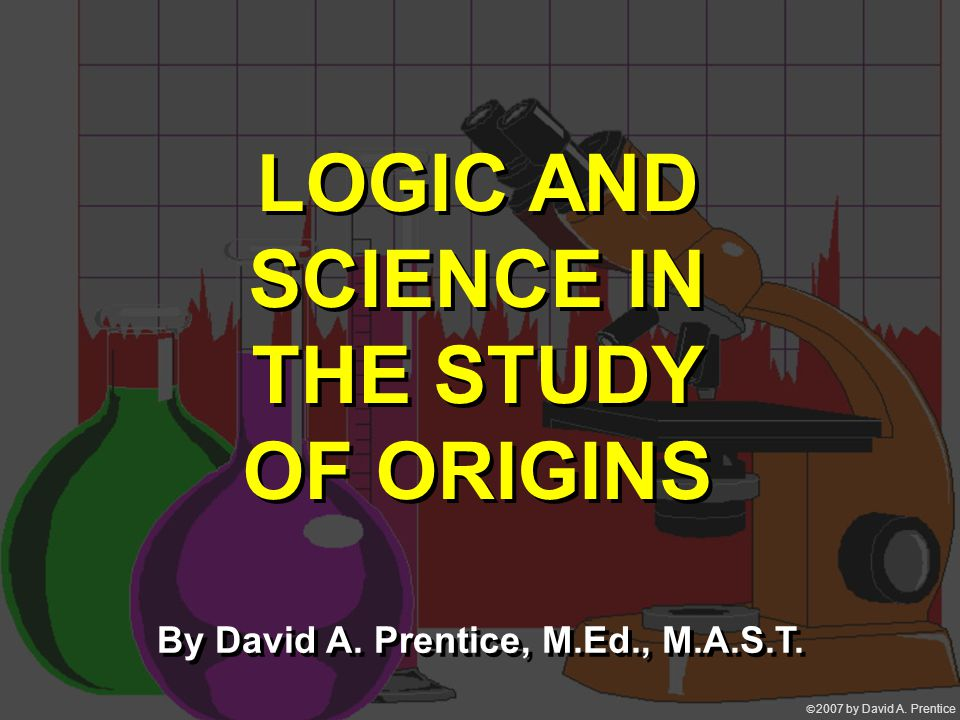 2007 by David A. Prentice LOGIC AND SCIENCE IN THE STUDY OF ORIGINS By David A.