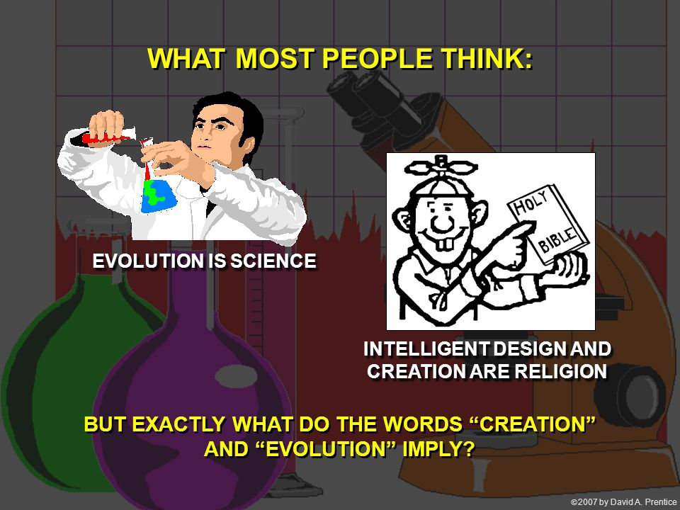 """ 2007 by David A. Prentice EVOLUTION IS SCIENCE INTELLIGENT DESIGN AND CREATION ARE RELIGION WHAT MOST PEOPLE THINK: BUT EXACTLY WHAT DO THE WORDS """""""