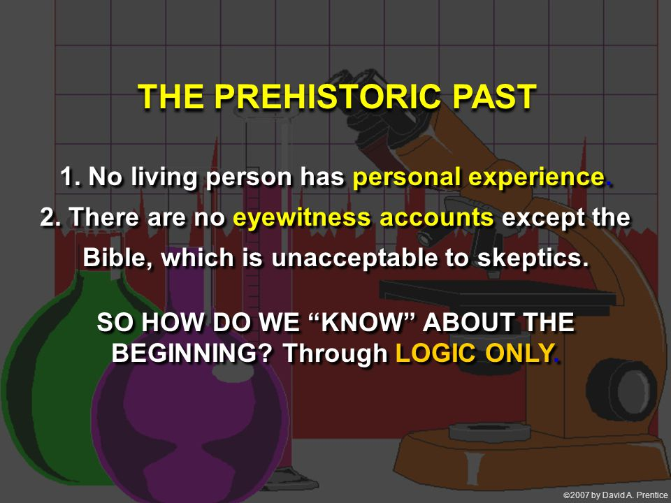 2007 by David A. Prentice 1. No living person has personal experience. 2. There are no eyewitness accounts except the Bible, which is unacceptable