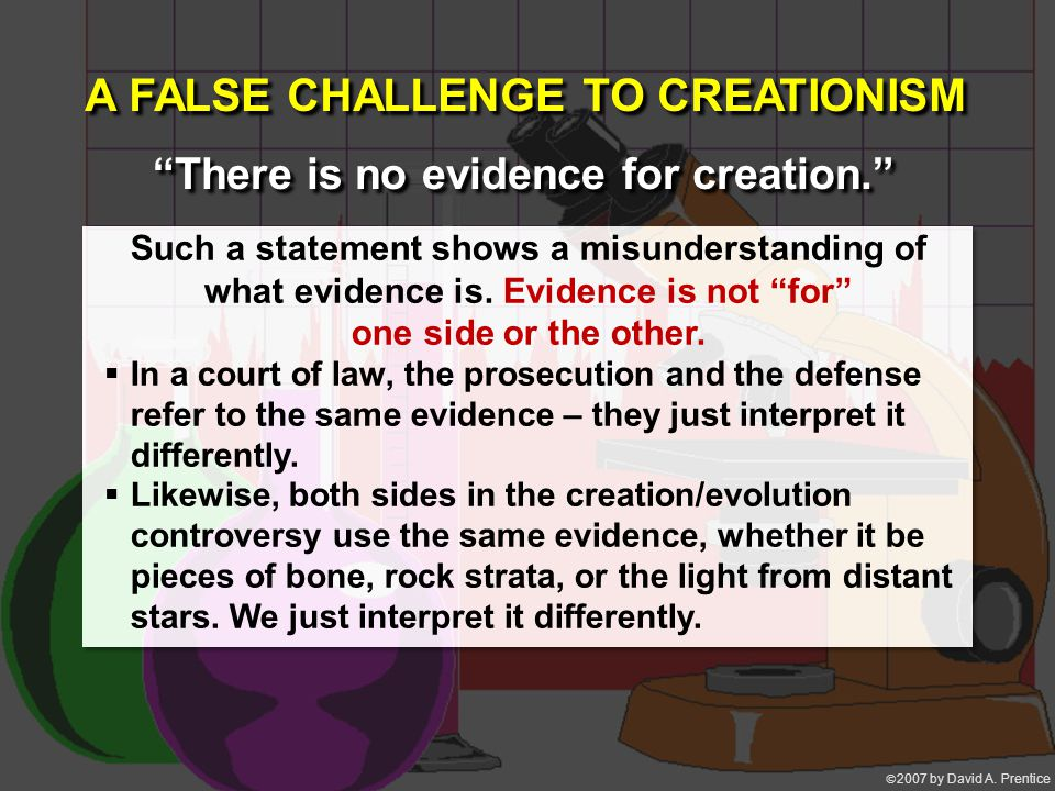 """ 2007 by David A. Prentice A FALSE CHALLENGE TO CREATIONISM """"There is no evidence for creation."""" Such a statement shows a misunderstanding of what e"""