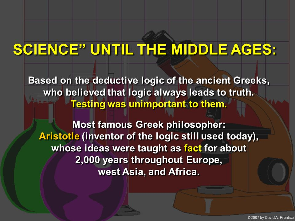  2007 by David A. Prentice Based on the deductive logic of the ancient Greeks, who believed that logic always leads to truth. Testing was unimportan