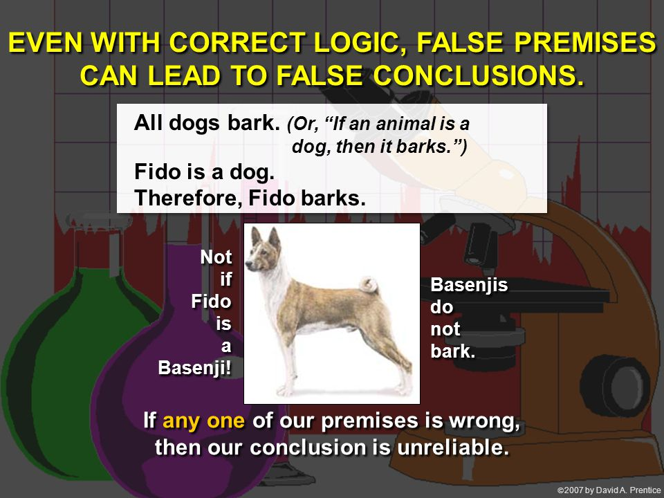 """ 2007 by David A. Prentice EVEN WITH CORRECT LOGIC, FALSE PREMISES CAN LEAD TO FALSE CONCLUSIONS. All dogs bark. (Or, """"If an animal is a dog, then i"""