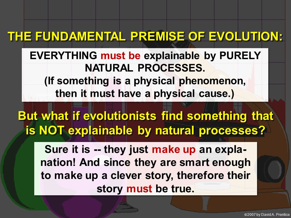  2007 by David A. Prentice EVERYTHING must be explainable by PURELY NATURAL PROCESSES. (If something is a physical phenomenon, then it must have a p