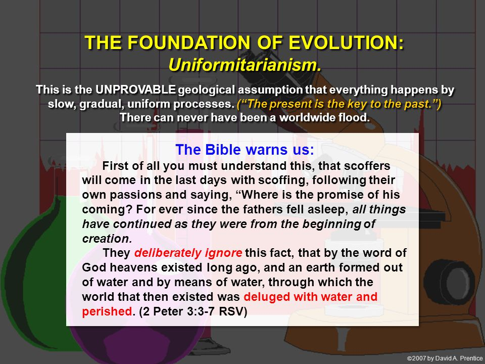  2007 by David A. Prentice THE FOUNDATION OF EVOLUTION: Uniformitarianism. This is the UNPROVABLE geological assumption that everything happens by s