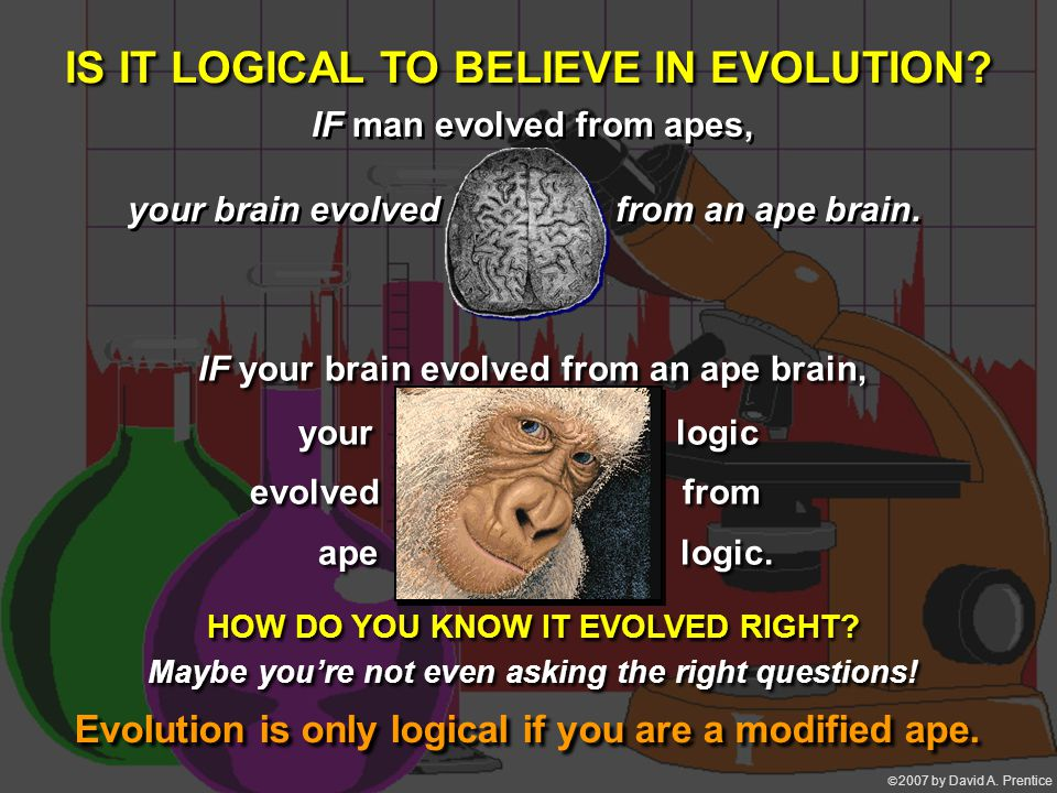  2007 by David A. Prentice IS IT LOGICAL TO BELIEVE IN EVOLUTION.