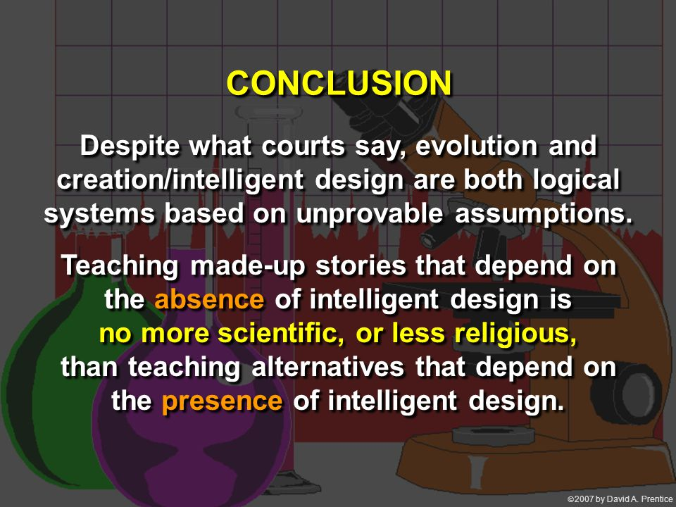  2007 by David A. Prentice CONCLUSION Despite what courts say, evolution and creation/intelligent design are both logical systems based on unprovabl