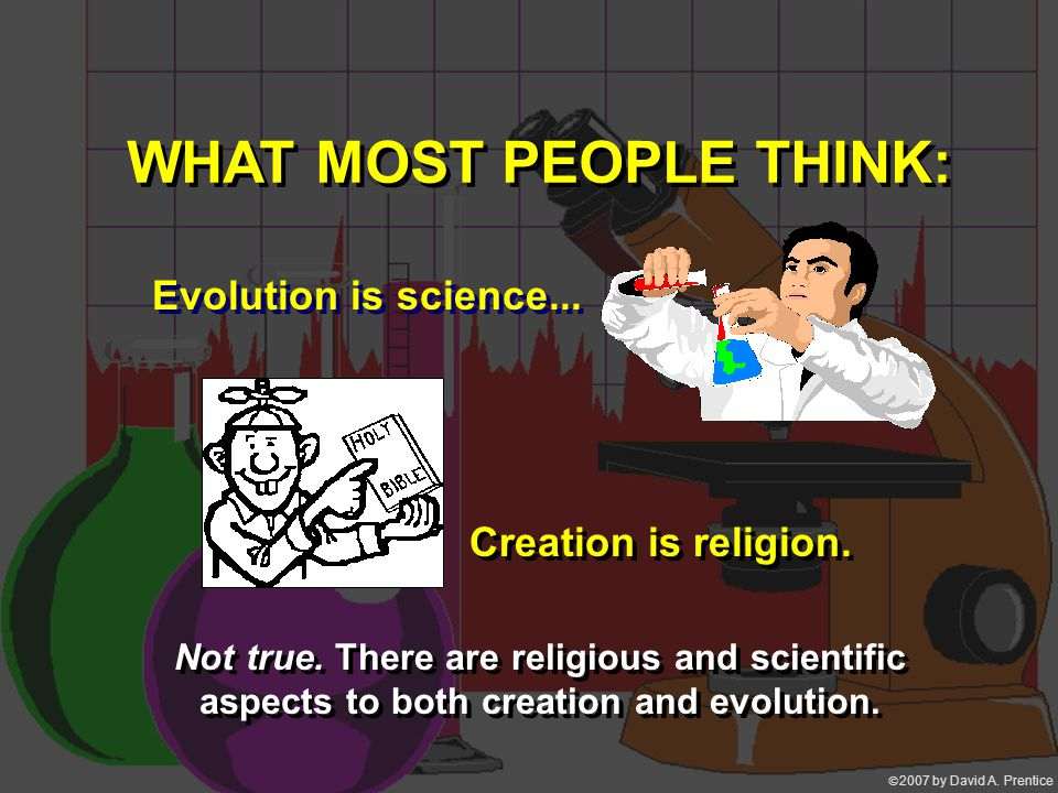  2007 by David A. Prentice WHAT MOST PEOPLE THINK: Evolution is science... Creation is religion. Not true. There are religious and scientific aspect