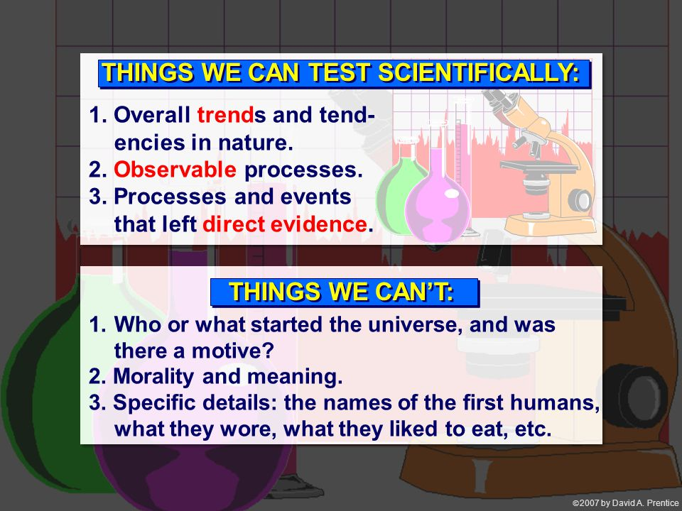  2007 by David A. Prentice THINGS WE CAN TEST SCIENTIFICALLY: 1.