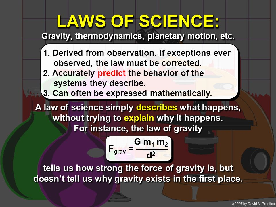  2007 by David A. Prentice LAWS OF SCIENCE: Gravity, thermodynamics, planetary motion, etc. 1. Derived from observation. If exceptions ever observed