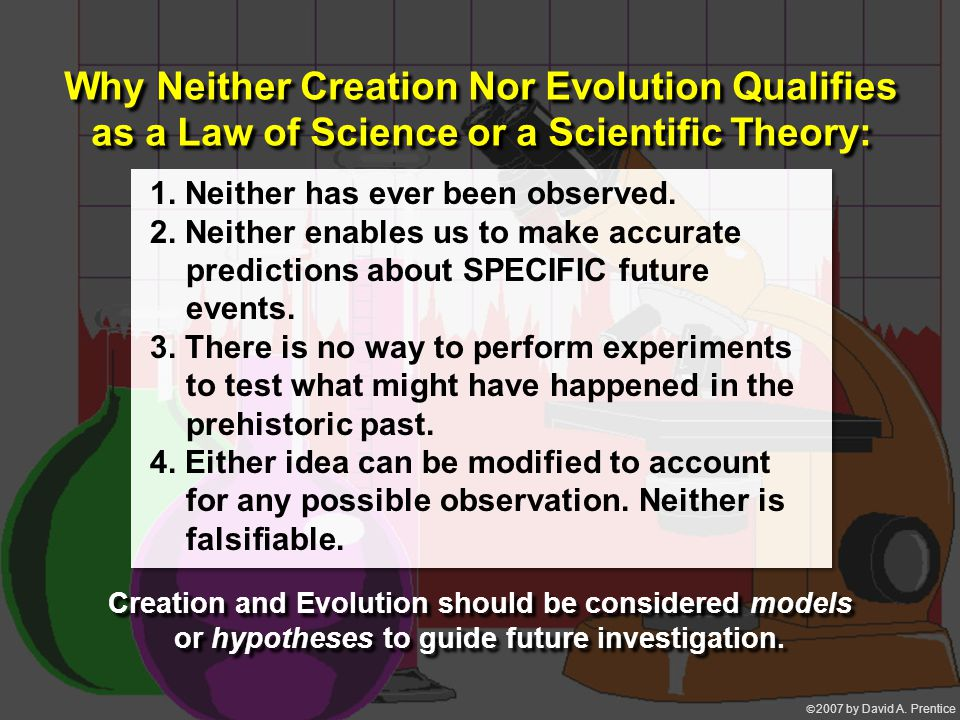  2007 by David A. Prentice Why Neither Creation Nor Evolution Qualifies as a Law of Science or a Scientific Theory: 1. Neither has ever been observe