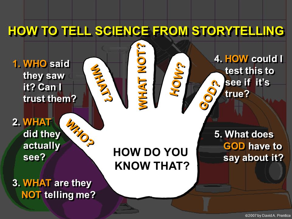  2007 by David A. Prentice WHO? WHAT? WHAT NOT? HOW? GOD? HOW TO TELL SCIENCE FROM STORYTELLING 1.WHO said they saw it? Can I trust them? 2. WHAT di