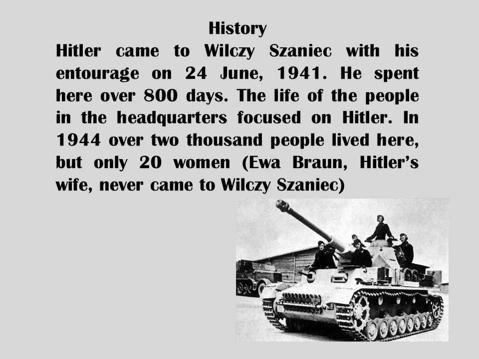 History Hitler came to Wilczy Szaniec with his entourage on 24 June, 1941. He spent here over 800 days. The life of the people in the headquarters foc