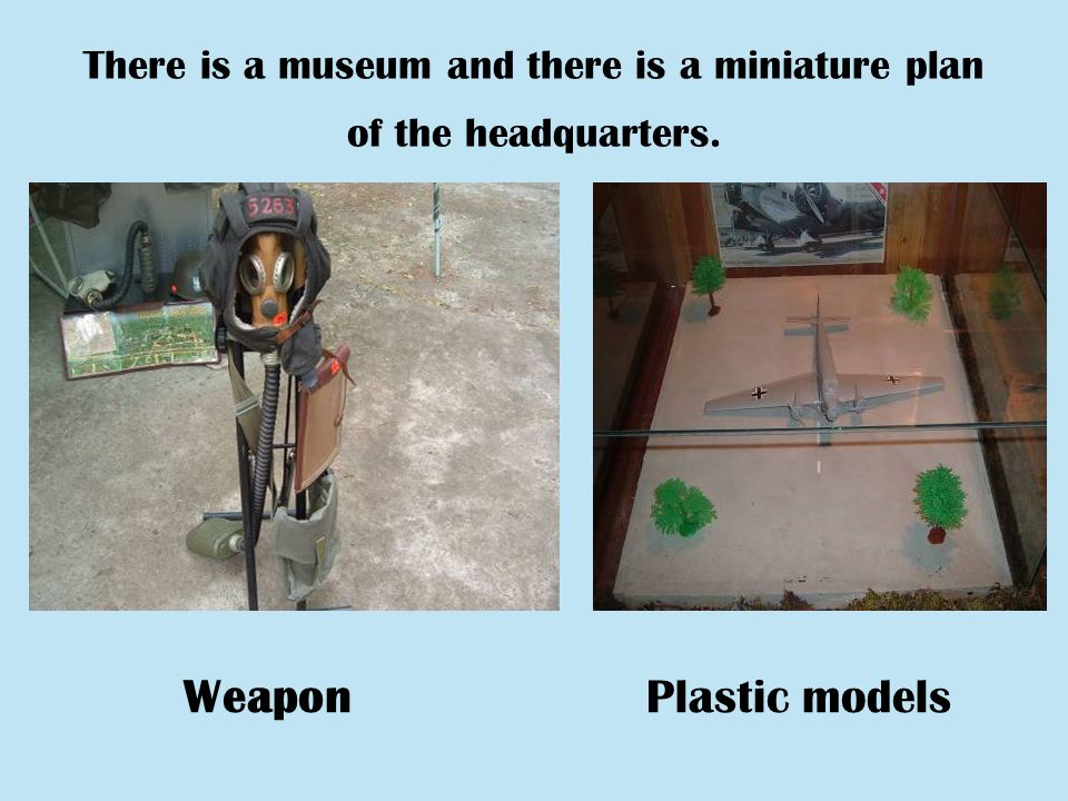 There is a museum and there is a miniature plan of the headquarters. WeaponPlastic models