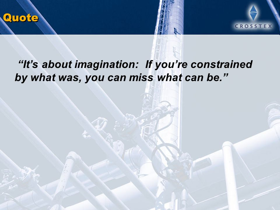 Quote It's about imagination: If you're constrained by what was, you can miss what can be.