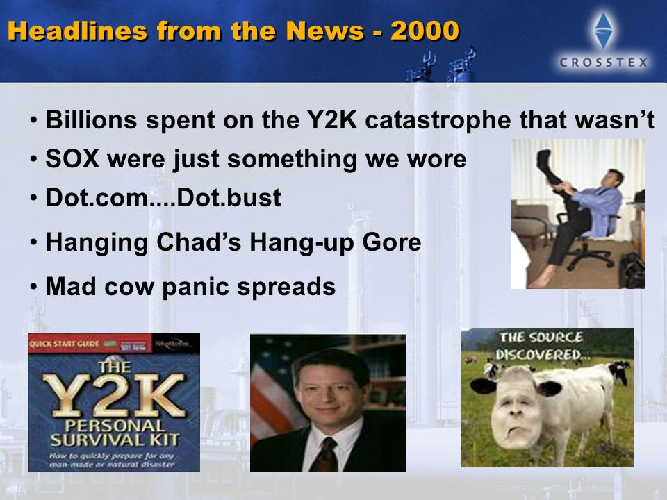 Content Slide Headlines from the News - 2000 Billions spent on the Y2K catastrophe that wasn't SOX were just something we wore Dot.com....Dot.bust Hanging Chad's Hang-up Gore Mad cow panic spreads