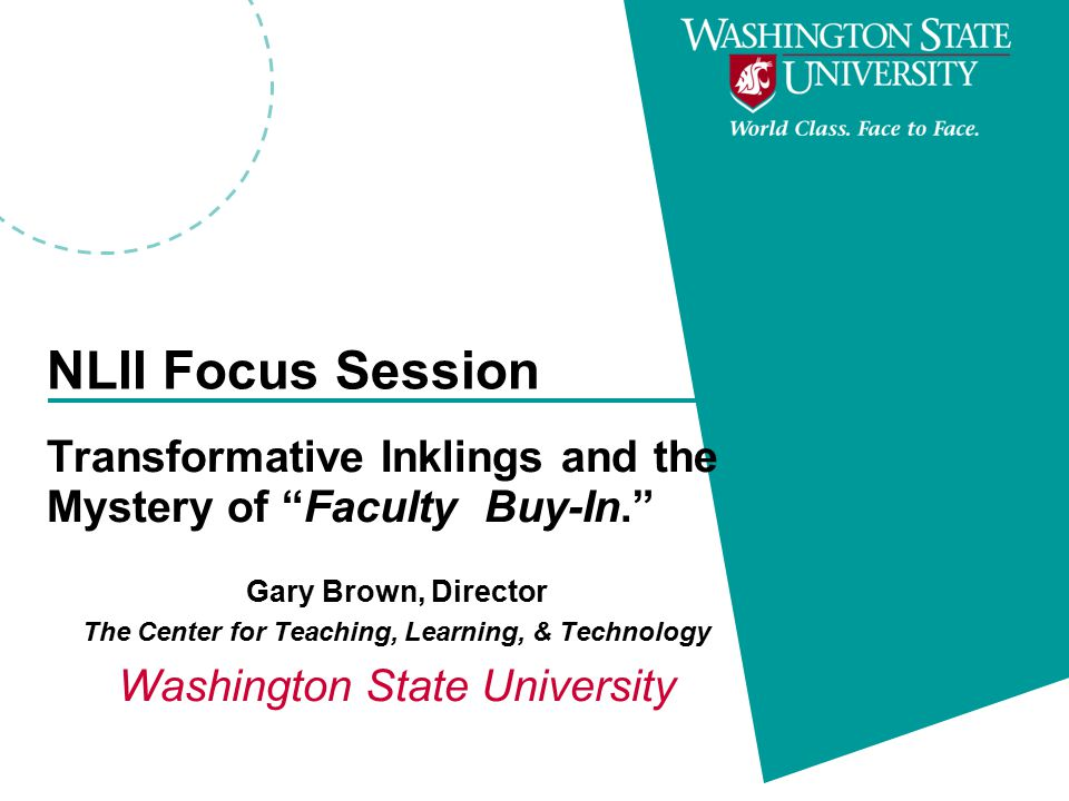 NLII Focus Session Transformative Inklings and the Mystery of Faculty Buy-In. Gary Brown, Director The Center for Teaching, Learning, & Technology Washington State University