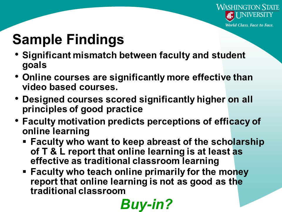 Sample Findings Significant mismatch between faculty and student goals Online courses are significantly more effective than video based courses.