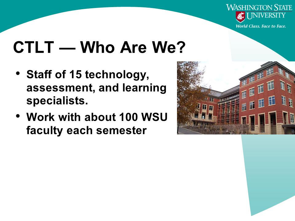 CTLT — Who Are We. Staff of 15 technology, assessment, and learning specialists.