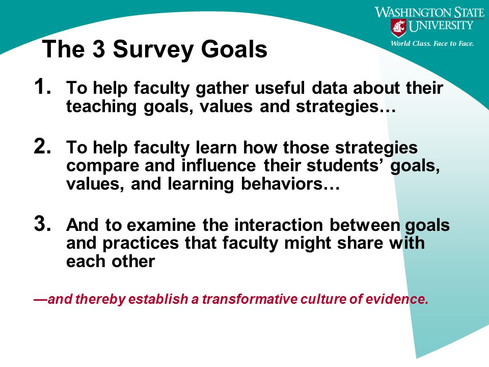 The 3 Survey Goals 1. To help faculty gather useful data about their teaching goals, values and strategies… 2. To help faculty learn how those strateg