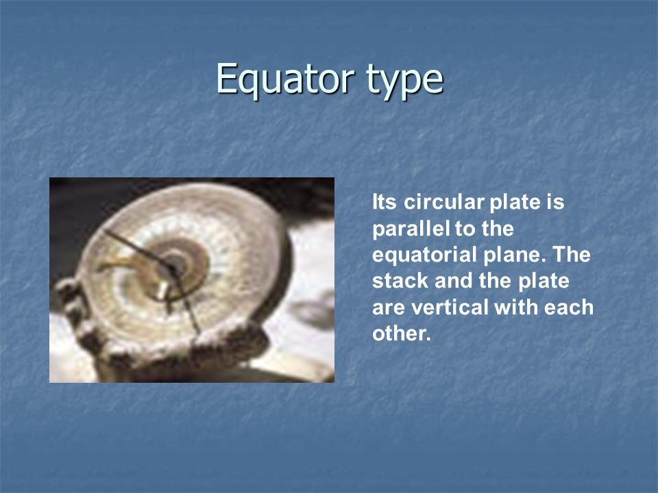 Equator type Its circular plate is parallel to the equatorial plane.